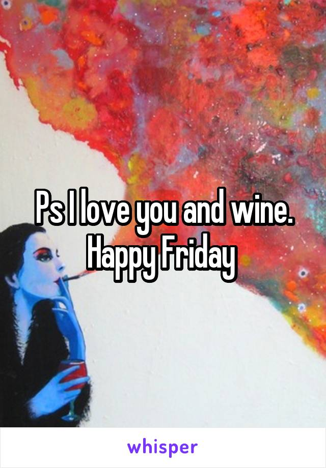 Ps I love you and wine. Happy Friday