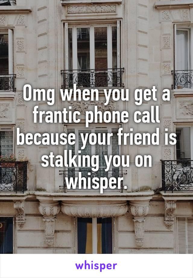 Omg when you get a frantic phone call because your friend is stalking you on whisper.