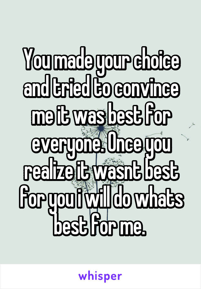 You made your choice and tried to convince me it was best for everyone. Once you realize it wasnt best for you i will do whats best for me.