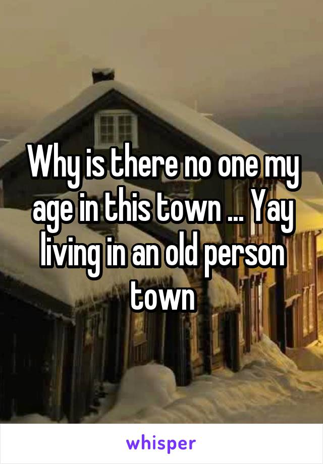 Why is there no one my age in this town ... Yay living in an old person town