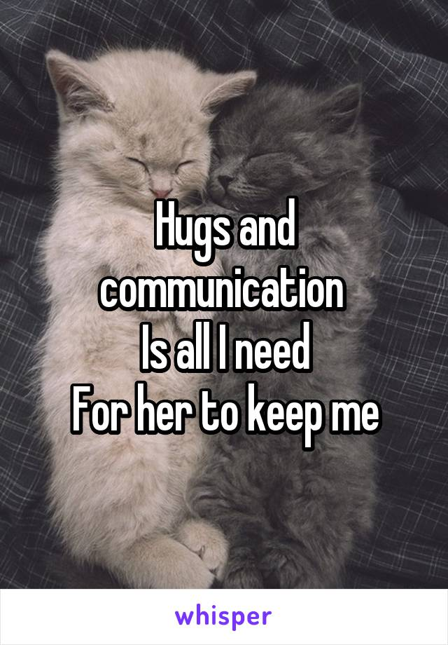 Hugs and communication  Is all I need For her to keep me