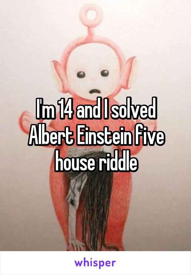 I'm 14 and I solved Albert Einstein five house riddle