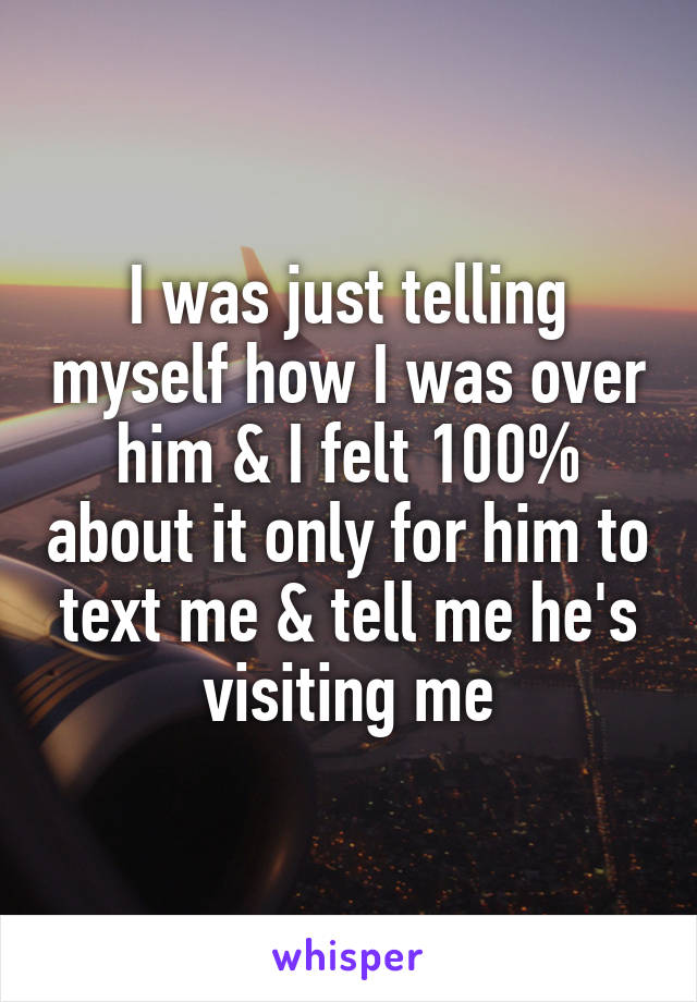 I was just telling myself how I was over him & I felt 100% about it only for him to text me & tell me he's visiting me