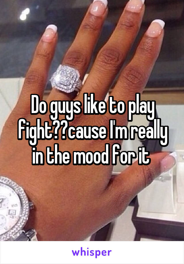 Do guys like to play fight??cause I'm really in the mood for it