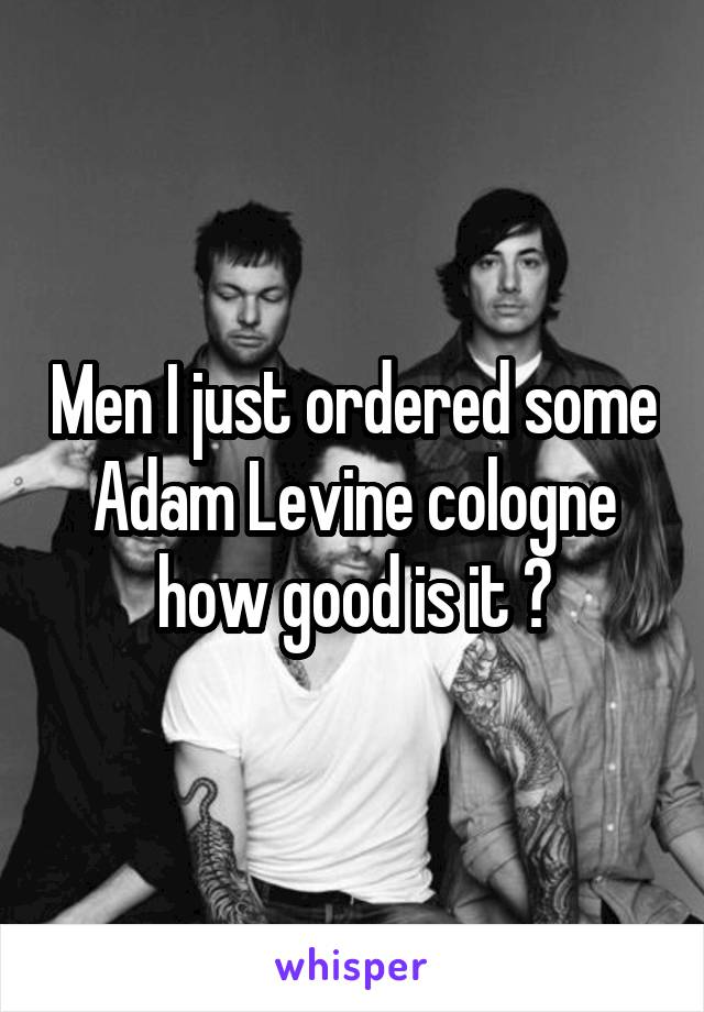 Men I just ordered some Adam Levine cologne how good is it ?