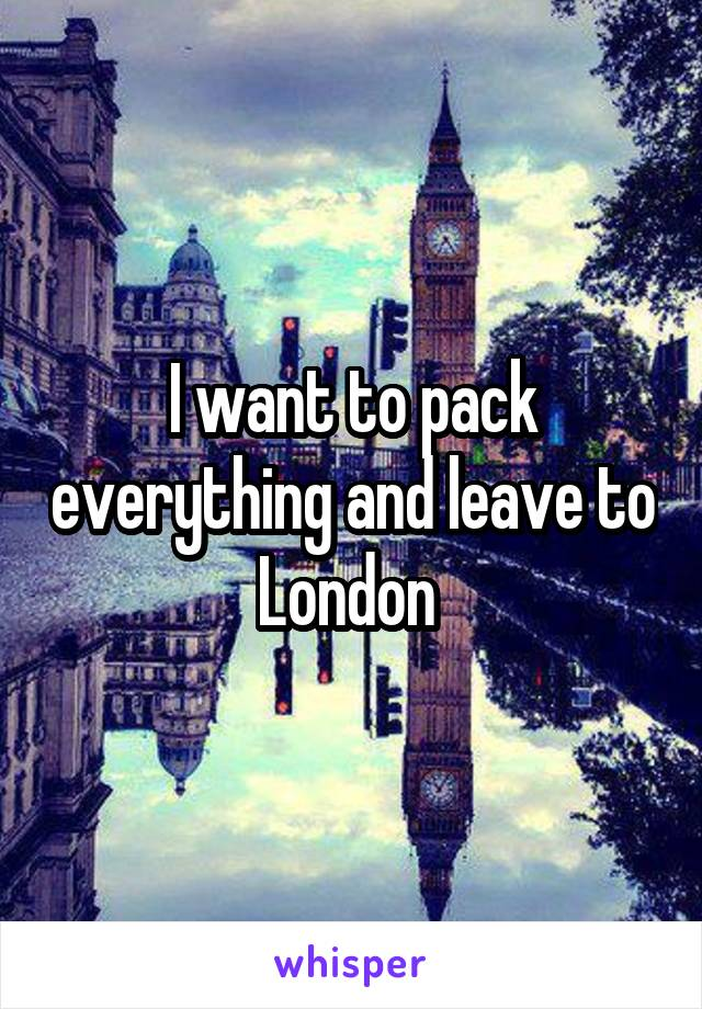 I want to pack everything and leave to London