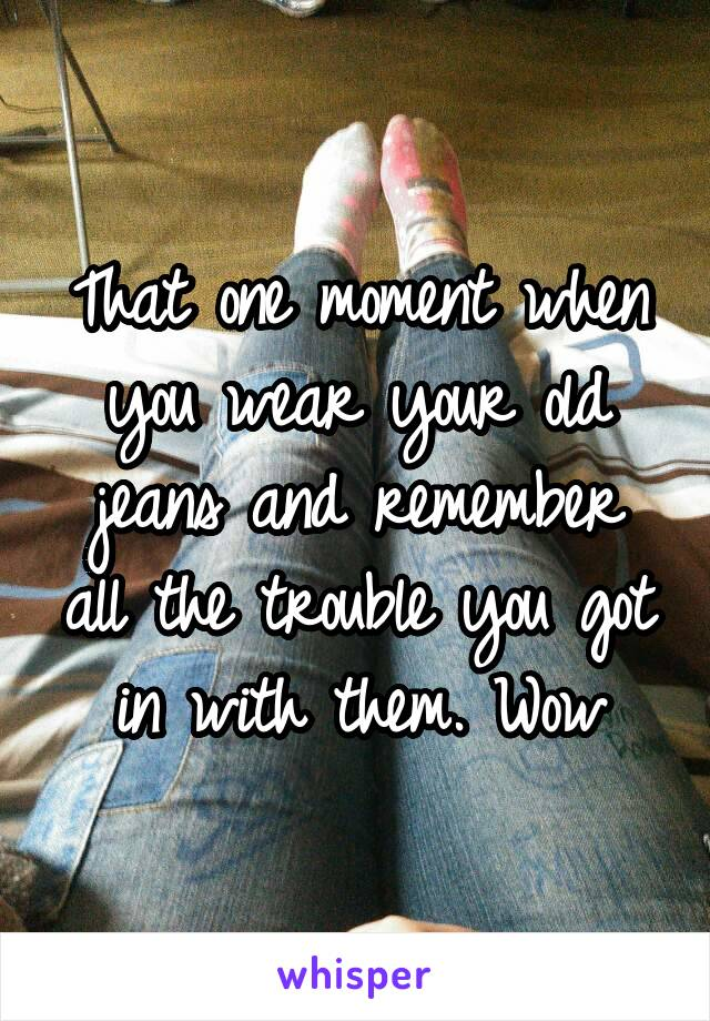 That one moment when you wear your old jeans and remember all the trouble you got in with them. Wow