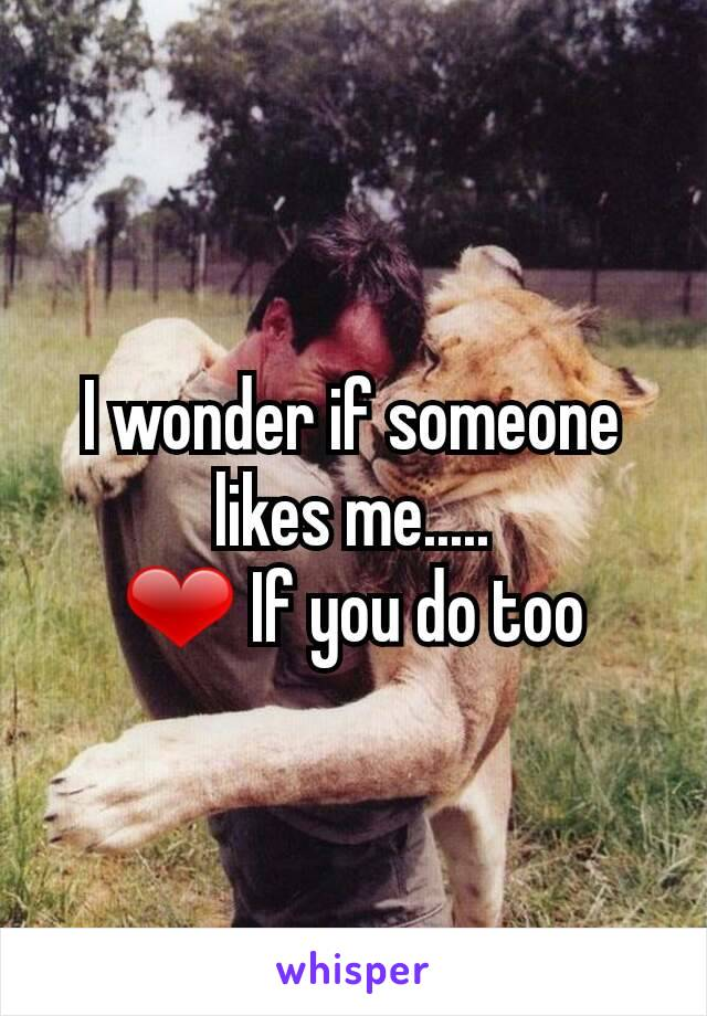 I wonder if someone likes me..... ❤ If you do too