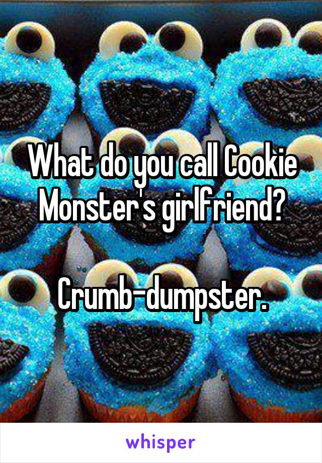 What do you call Cookie Monster's girlfriend?  Crumb-dumpster.