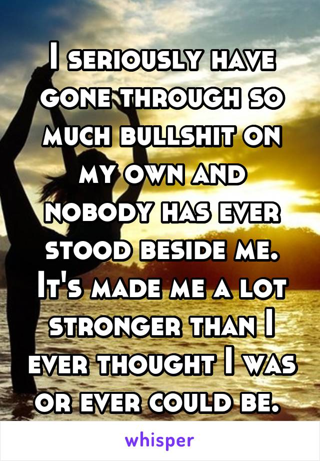 I seriously have gone through so much bullshit on my own and nobody has ever stood beside me. It's made me a lot stronger than I ever thought I was or ever could be.