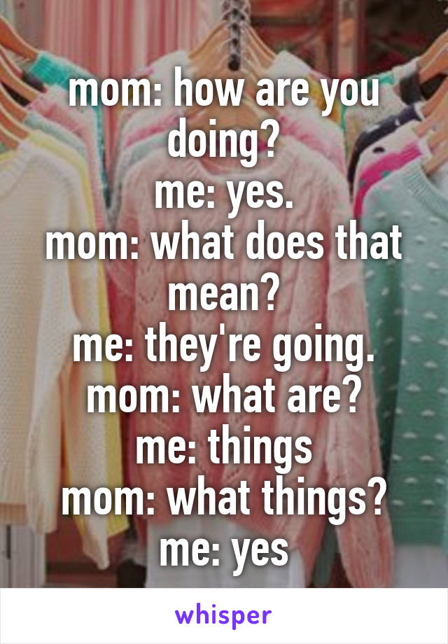 mom: how are you doing? me: yes. mom: what does that mean? me: they're going. mom: what are? me: things mom: what things? me: yes