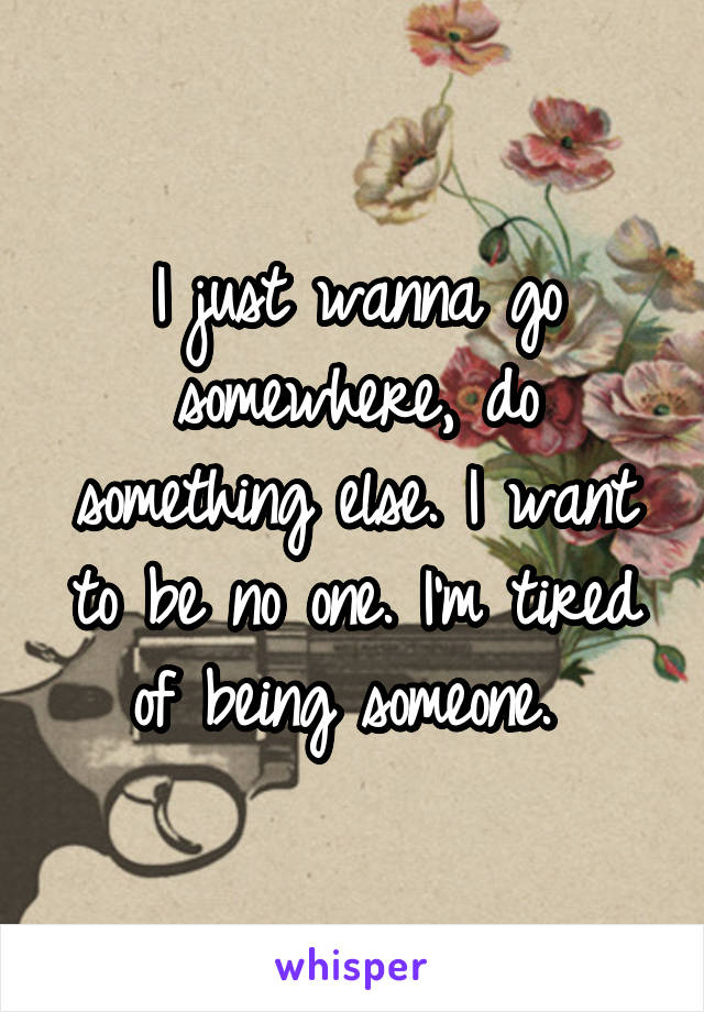 I just wanna go somewhere, do something else. I want to be no one. I'm tired of being someone.
