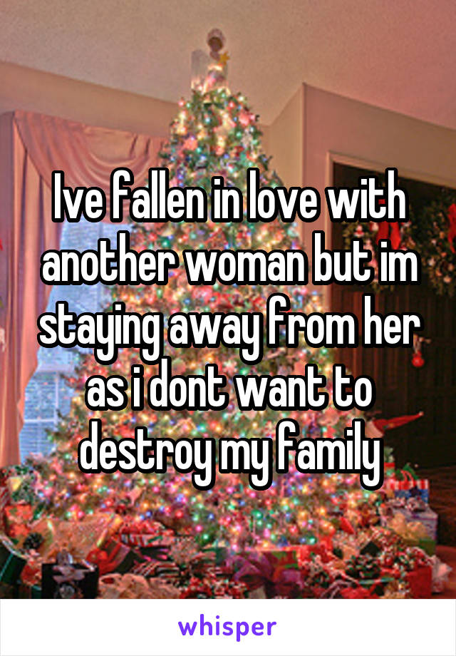 Ive fallen in love with another woman but im staying away from her as i dont want to destroy my family