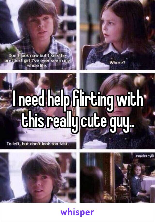 I need help flirting with this really cute guy..