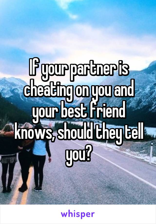 If your partner is cheating on you and your best friend knows, should they tell you?