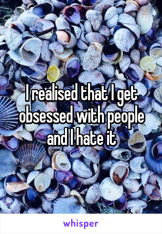 I realised that I get obsessed with people and I hate it