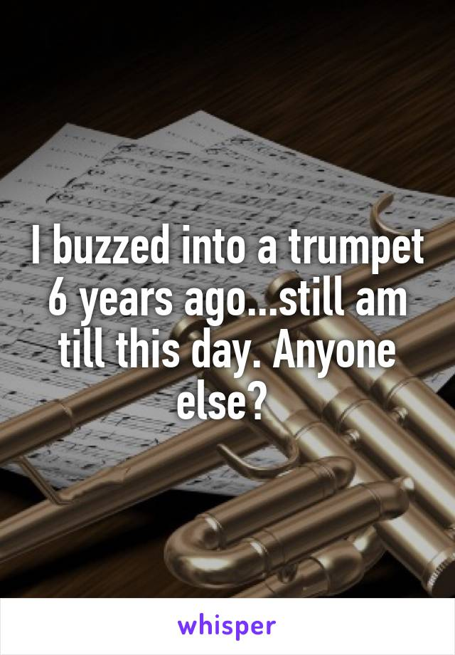 I buzzed into a trumpet 6 years ago...still am till this day. Anyone else?