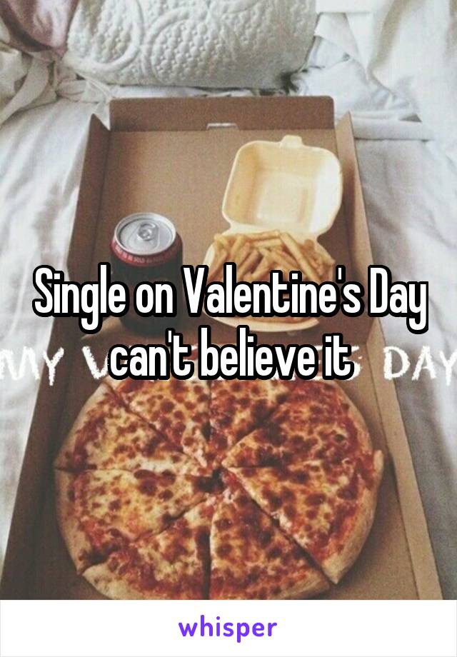 Single on Valentine's Day can't believe it