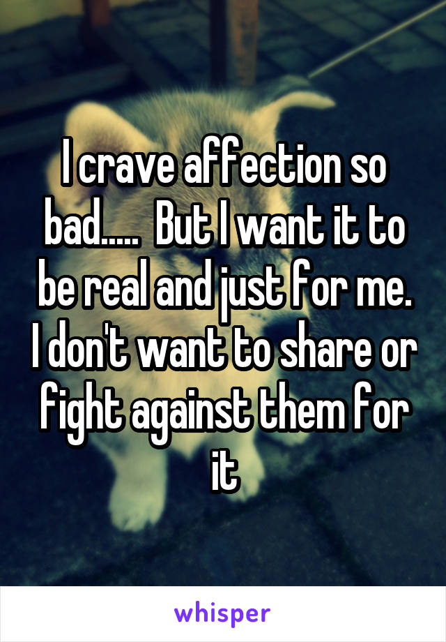 I crave affection so bad.....  But I want it to be real and just for me. I don't want to share or fight against them for it