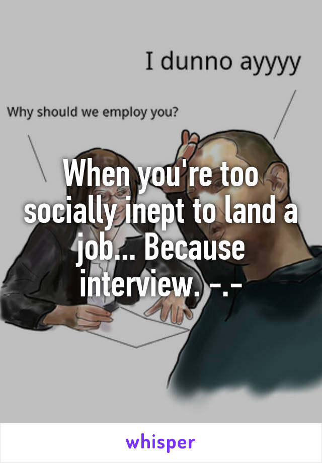 When you're too socially inept to land a job... Because interview. -.-