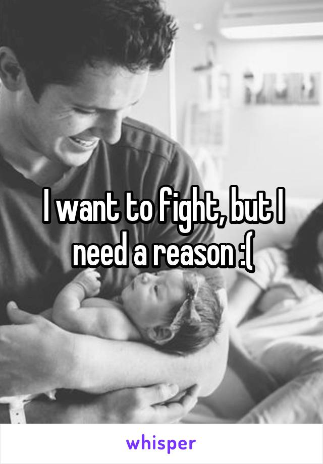 I want to fight, but I need a reason :(