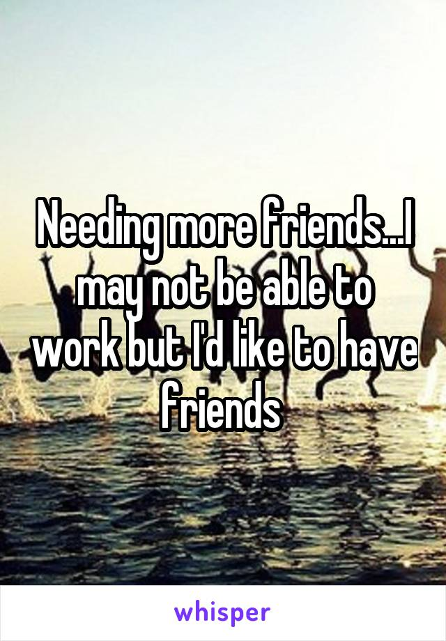 Needing more friends...I may not be able to work but I'd like to have friends
