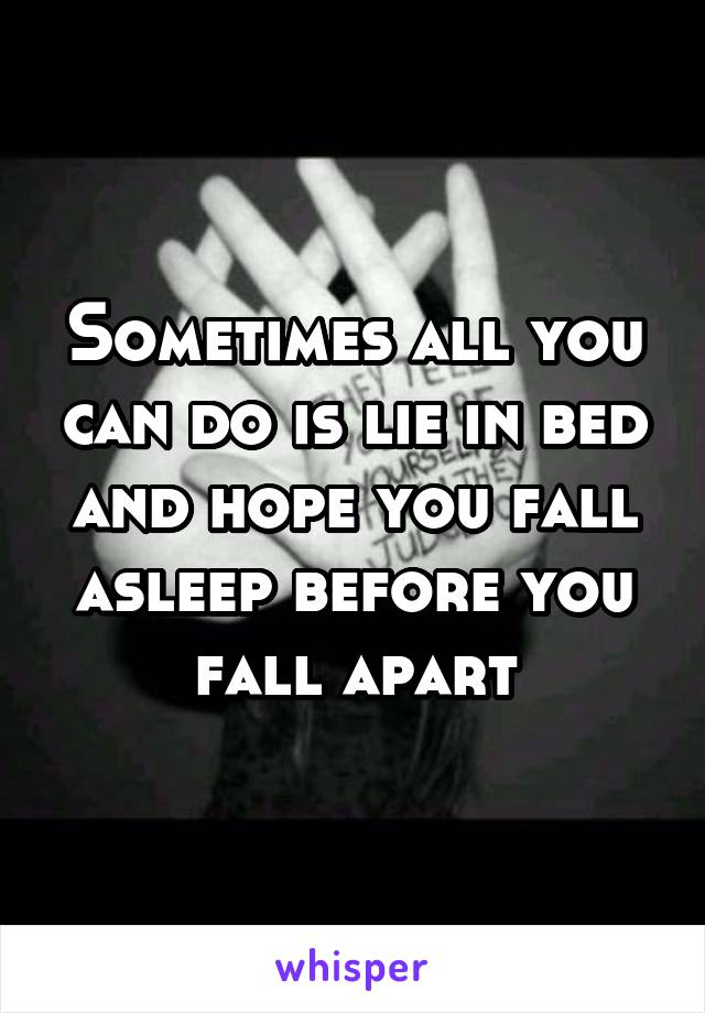 Sometimes all you can do is lie in bed and hope you fall asleep before you fall apart