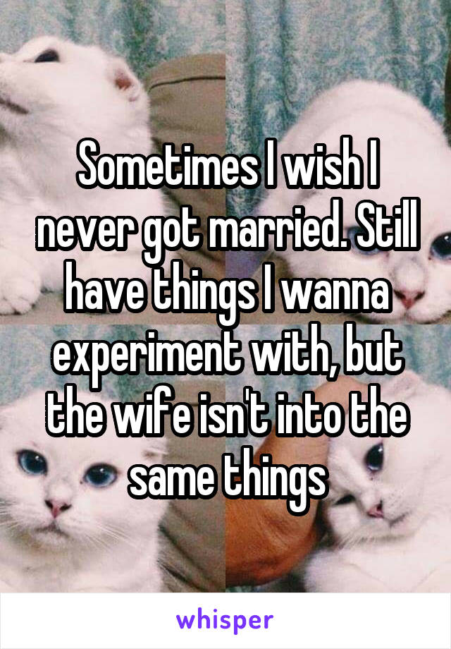 Sometimes I wish I never got married. Still have things I wanna experiment with, but the wife isn't into the same things