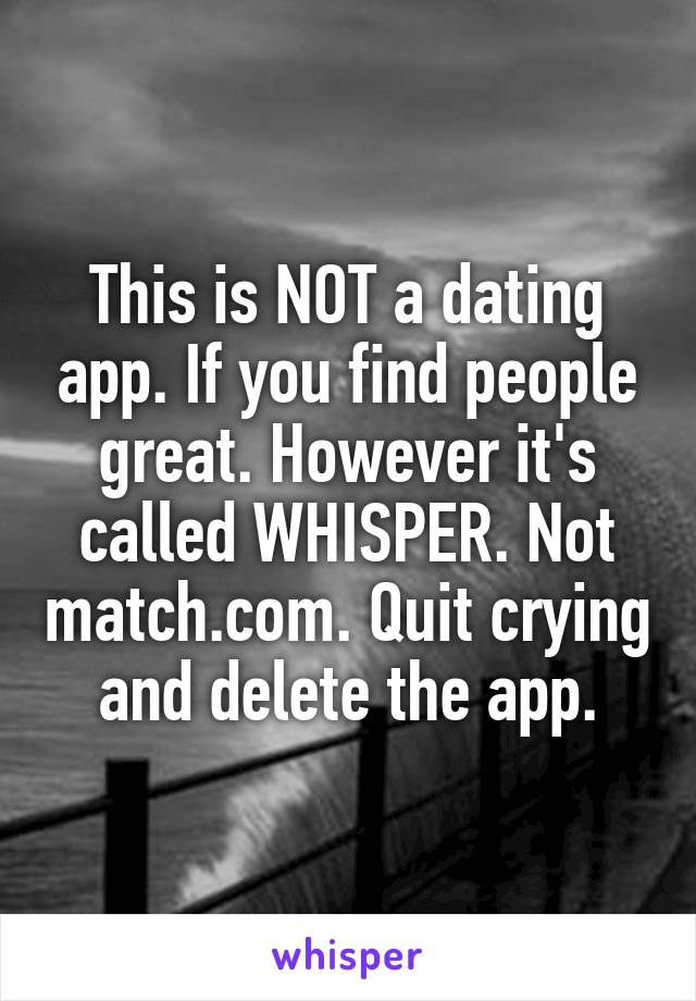 This is NOT a dating app. If you find people great. However it's called WHISPER. Not match.com. Quit crying and delete the app.
