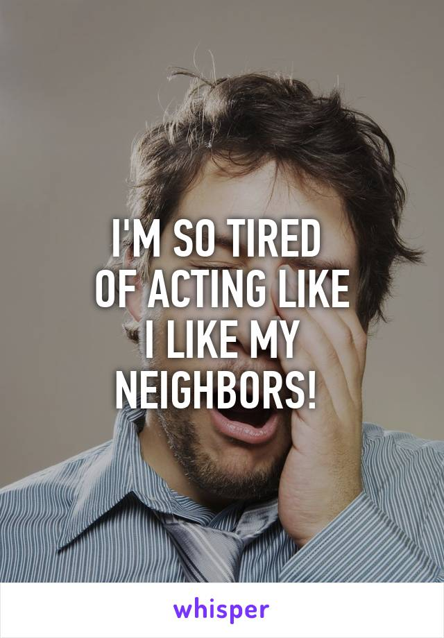 I'M SO TIRED  OF ACTING LIKE I LIKE MY NEIGHBORS!