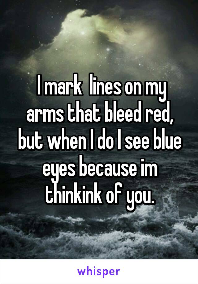 I mark  lines on my arms that bleed red, but when I do I see blue eyes because im thinkink of you.