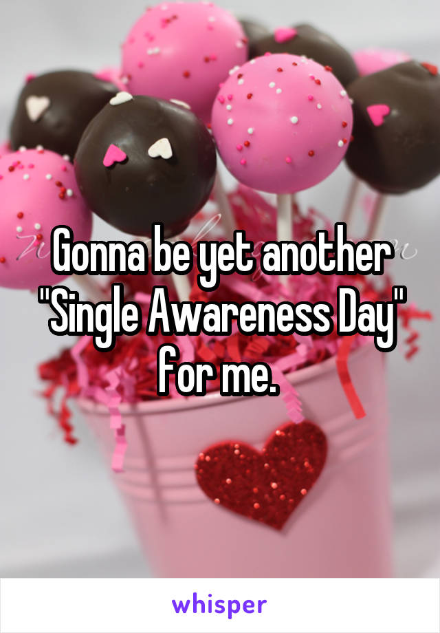 """Gonna be yet another """"Single Awareness Day"""" for me."""