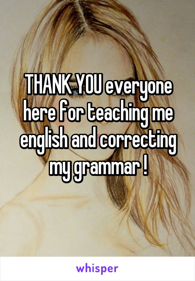 THANK YOU everyone here for teaching me english and correcting my grammar !