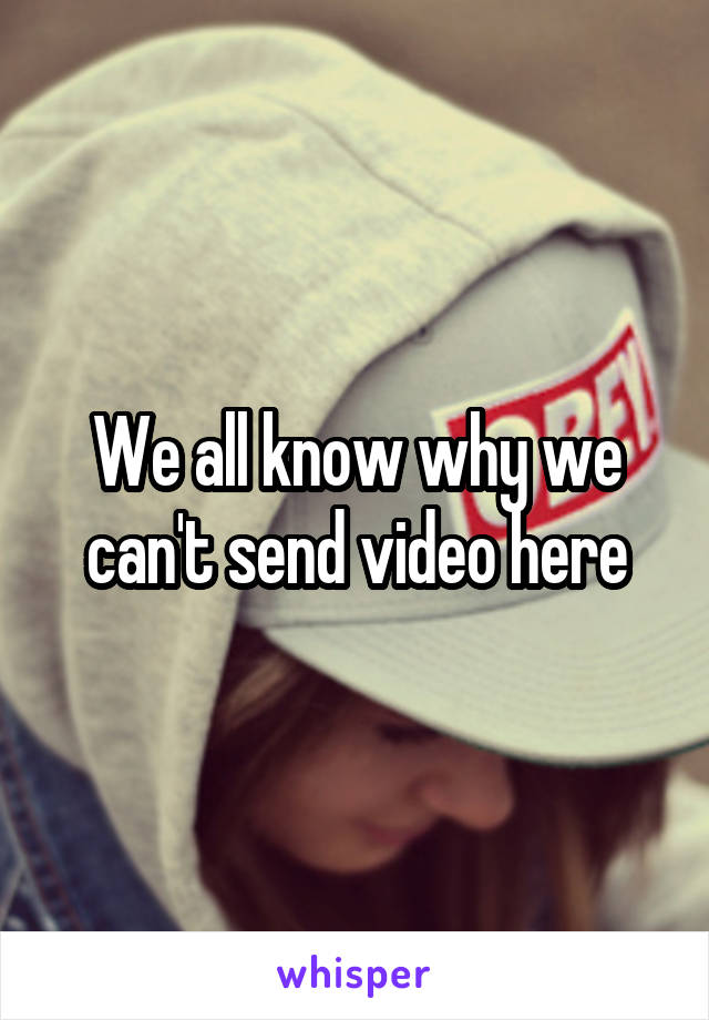 We all know why we can't send video here
