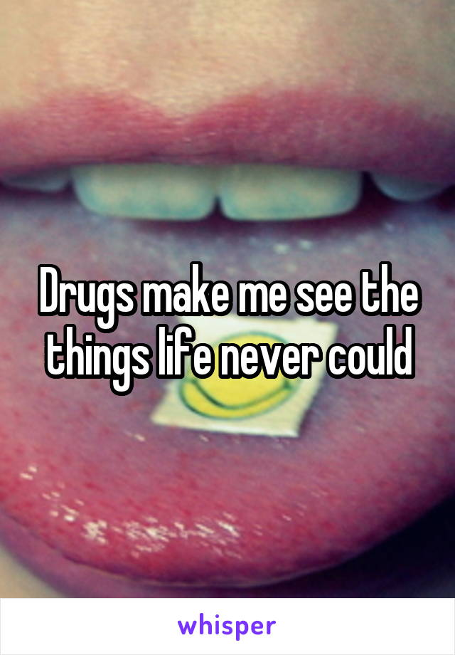 Drugs make me see the things life never could