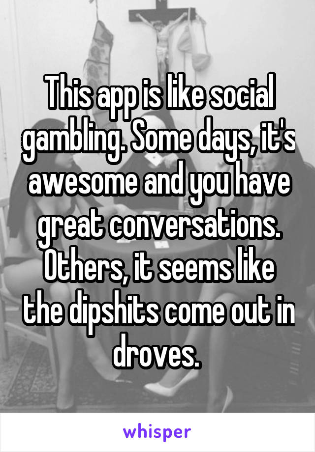 This app is like social gambling. Some days, it's awesome and you have great conversations. Others, it seems like the dipshits come out in droves.