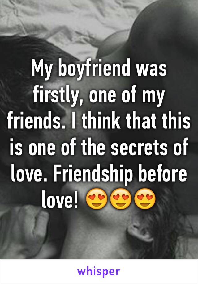 My boyfriend was firstly, one of my friends. I think that this is one of the secrets of love. Friendship before love! 😍😍😍