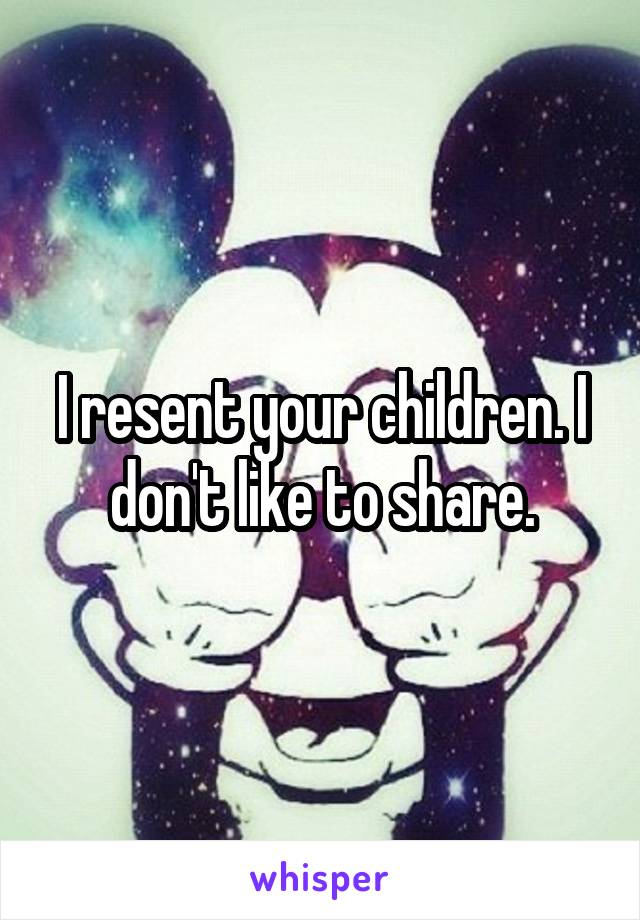 I resent your children. I don't like to share.