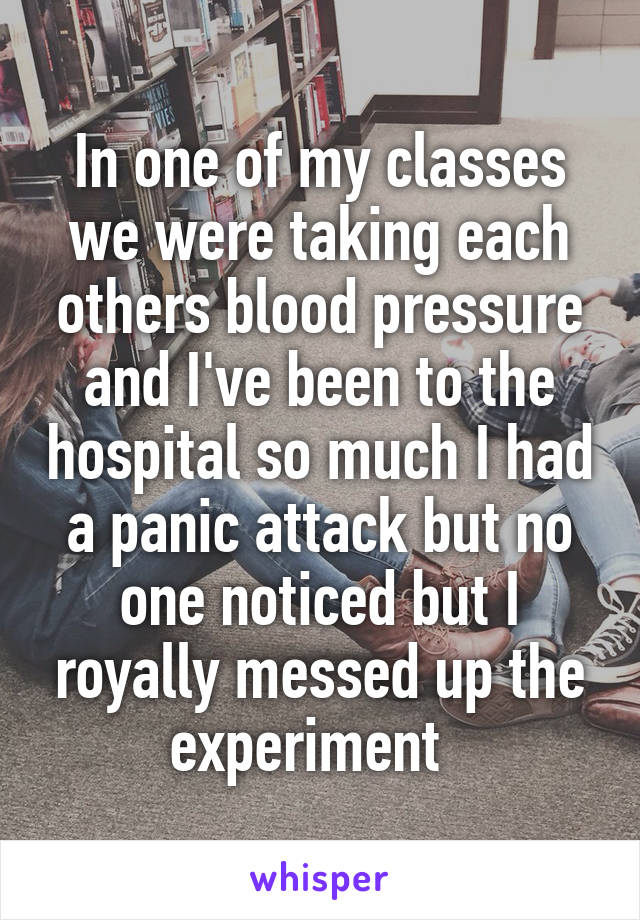 In one of my classes we were taking each others blood pressure and I've been to the hospital so much I had a panic attack but no one noticed but I royally messed up the experiment