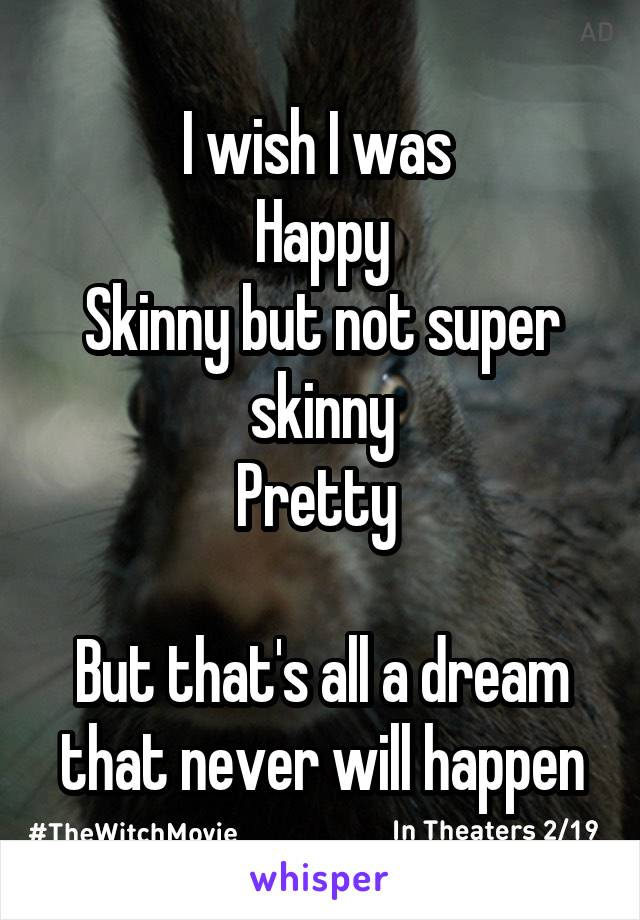 I wish I was  Happy Skinny but not super skinny Pretty   But that's all a dream that never will happen