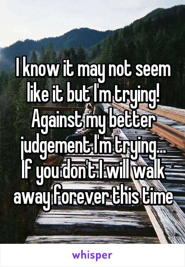 I know it may not seem like it but I'm trying! Against my better judgement I'm trying... If you don't I will walk away forever this time