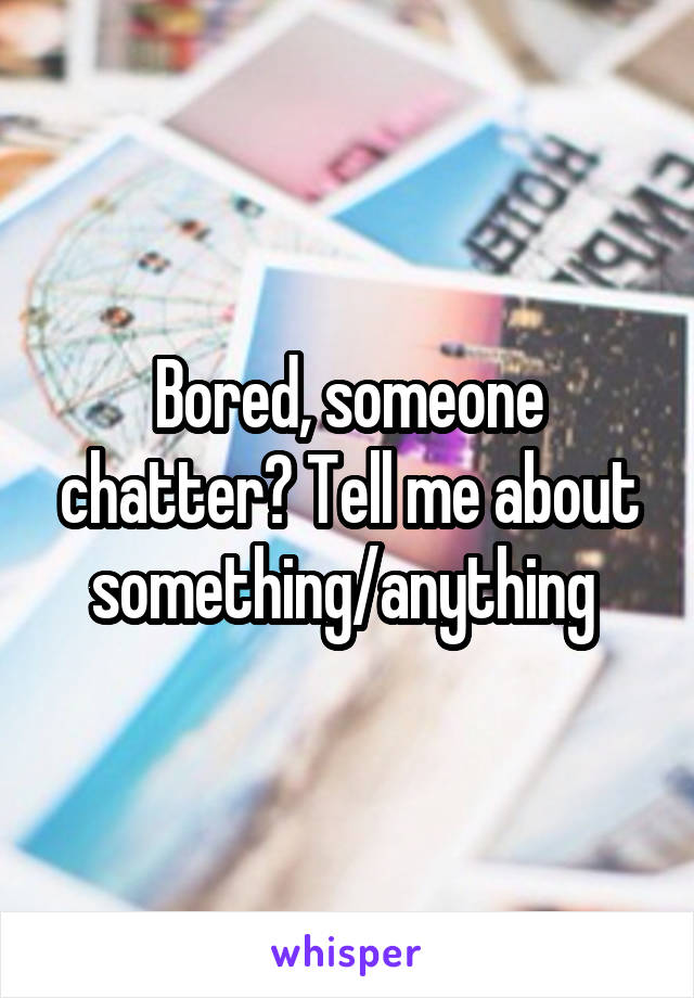 Bored, someone chatter? Tell me about something/anything