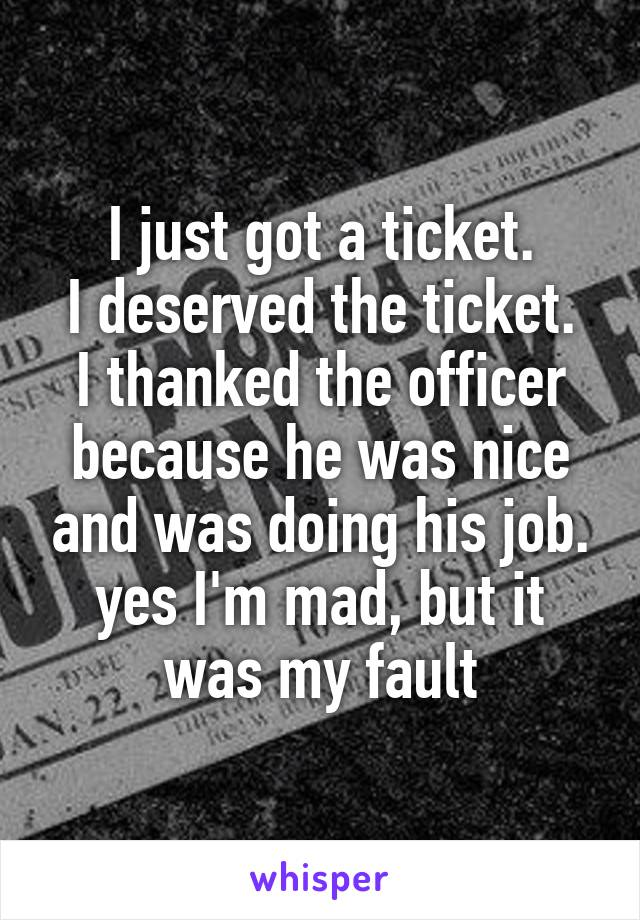 I just got a ticket. I deserved the ticket. I thanked the officer because he was nice and was doing his job. yes I'm mad, but it was my fault