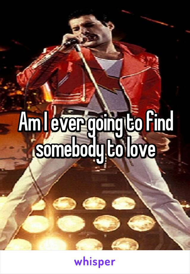 Am I ever going to find somebody to love