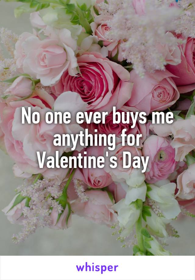 No one ever buys me anything for Valentine's Day