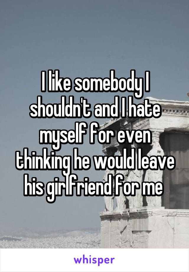 I like somebody I shouldn't and I hate myself for even thinking he would leave his girlfriend for me