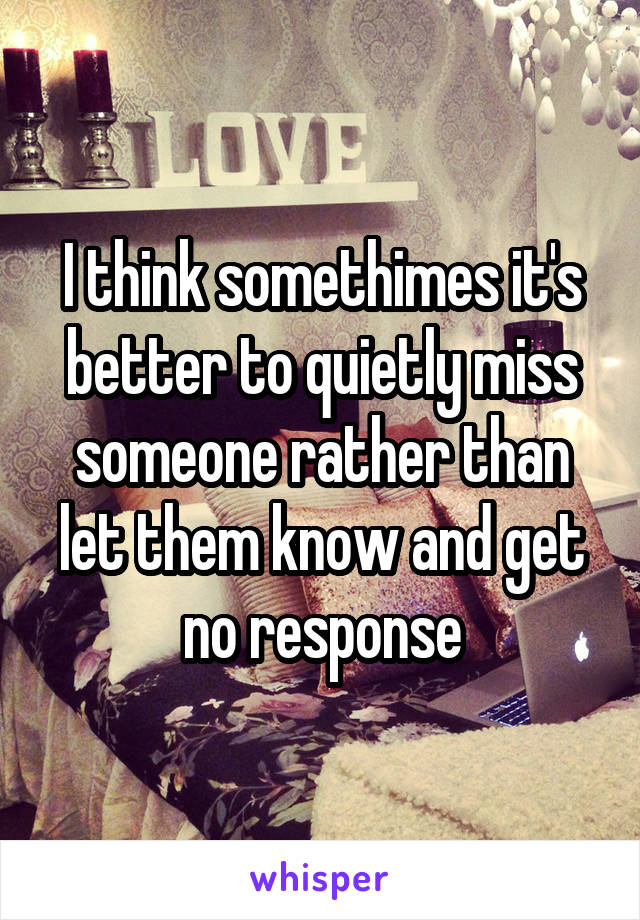 I think somethimes it's better to quietly miss someone rather than let them know and get no response