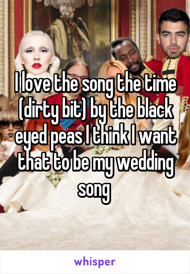 I love the song the time (dirty bit) by the black eyed peas I think I want that to be my wedding song