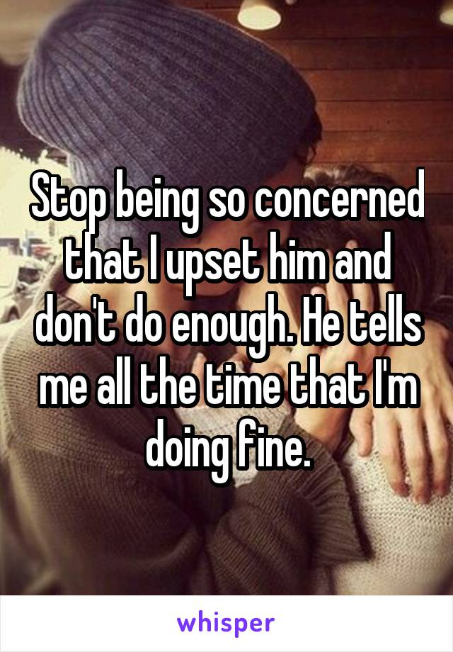 Stop being so concerned that I upset him and don't do enough. He tells me all the time that I'm doing fine.