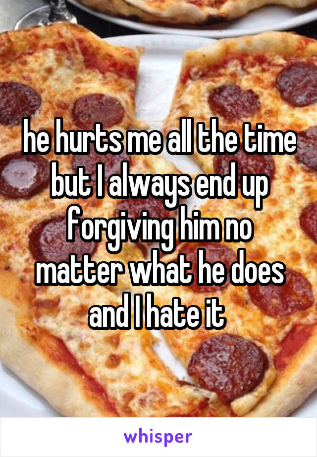 he hurts me all the time but I always end up forgiving him no matter what he does and I hate it